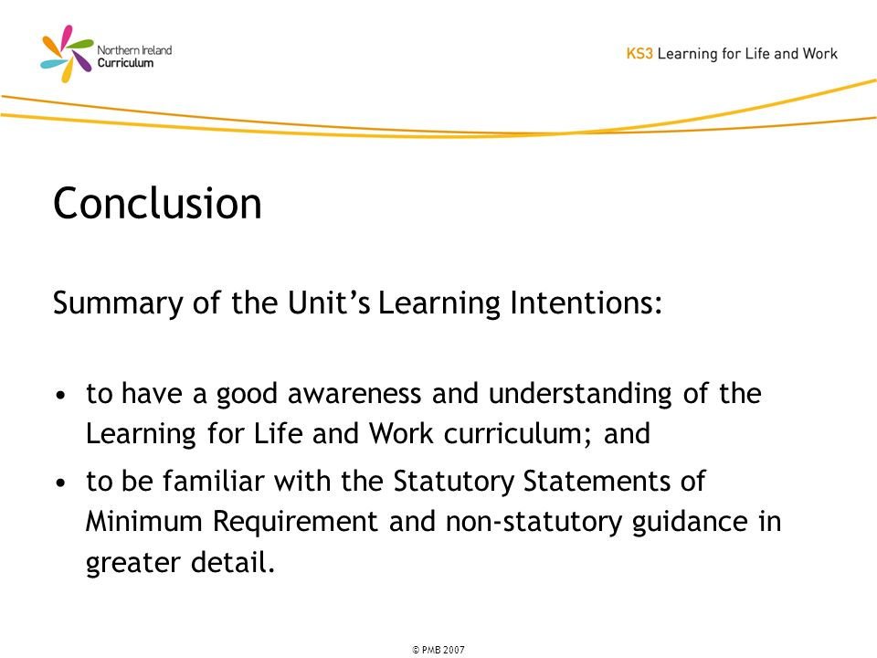 © PMB 2007 Summary of the Units Learning Intentions: to have a good awareness and understanding of the Learning for Life and Work curriculum; and to be familiar with the Statutory Statements of Minimum Requirement and non-statutory guidance in greater detail.