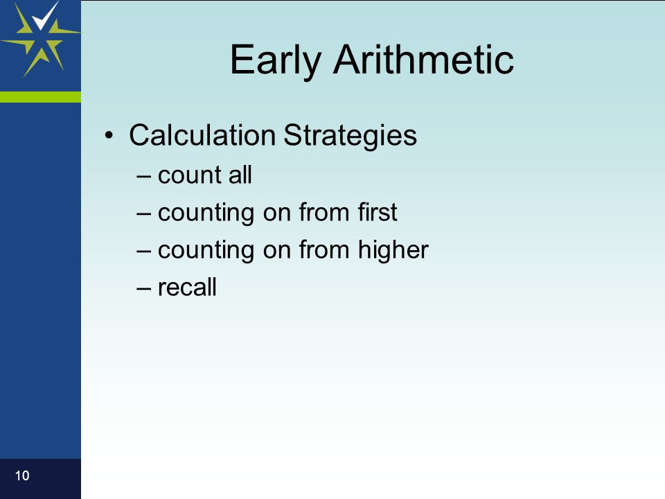 10 Early Arithmetic Calculation Strategies –count all –counting on from first –counting on from higher –recall