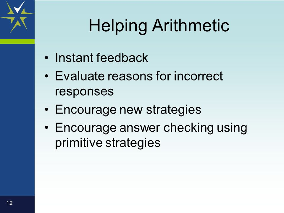 12 Helping Arithmetic Instant feedback Evaluate reasons for incorrect responses Encourage new strategies Encourage answer checking using primitive strategies