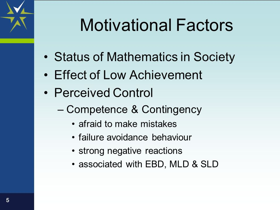 5 Motivational Factors Status of Mathematics in Society Effect of Low Achievement Perceived Control –Competence & Contingency afraid to make mistakes failure avoidance behaviour strong negative reactions associated with EBD, MLD & SLD