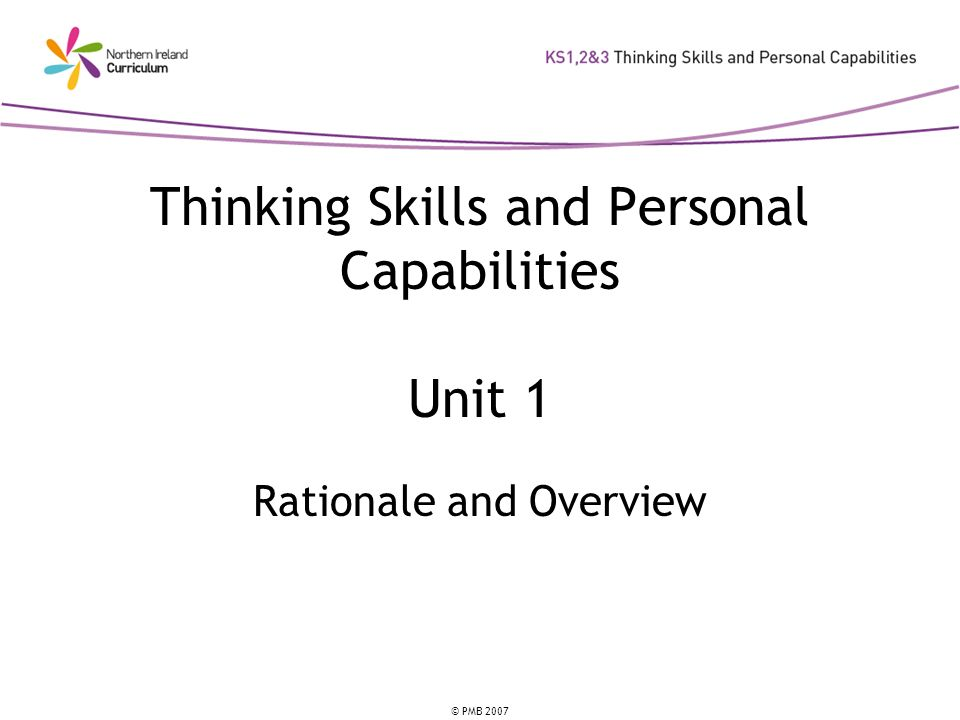 © PMB 2007 Learning Intentions You will: know about the Thinking Skills and Personal Capabilities framework; know the different types of Thinking Skills and Personal Capabilities within each strand; and have an awareness of the implications for classroom practice.