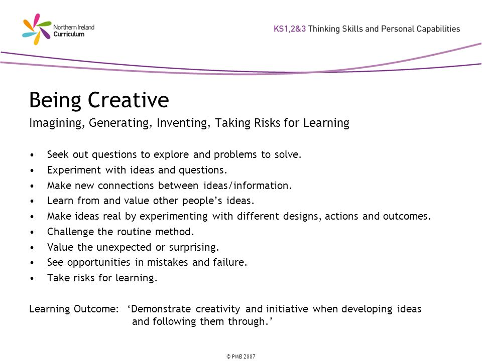 © PMB 2007 Being Creative Imagining, Generating, Inventing, Taking Risks for Learning Seek out questions to explore and problems to solve. Experiment