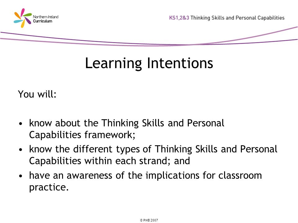 © PMB 2007 Learning Intentions You will: know about the Thinking Skills and Personal Capabilities framework; know the different types of Thinking Skil