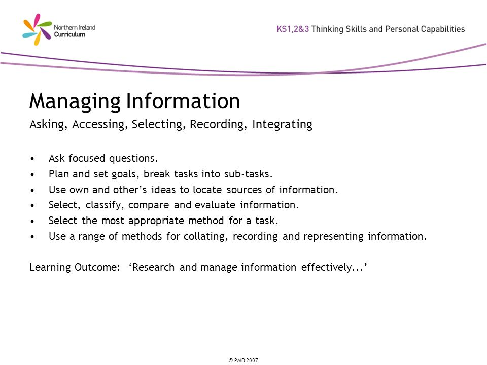 © PMB 2007 Managing Information Asking, Accessing, Selecting, Recording, Integrating Ask focused questions. Plan and set goals, break tasks into sub-t