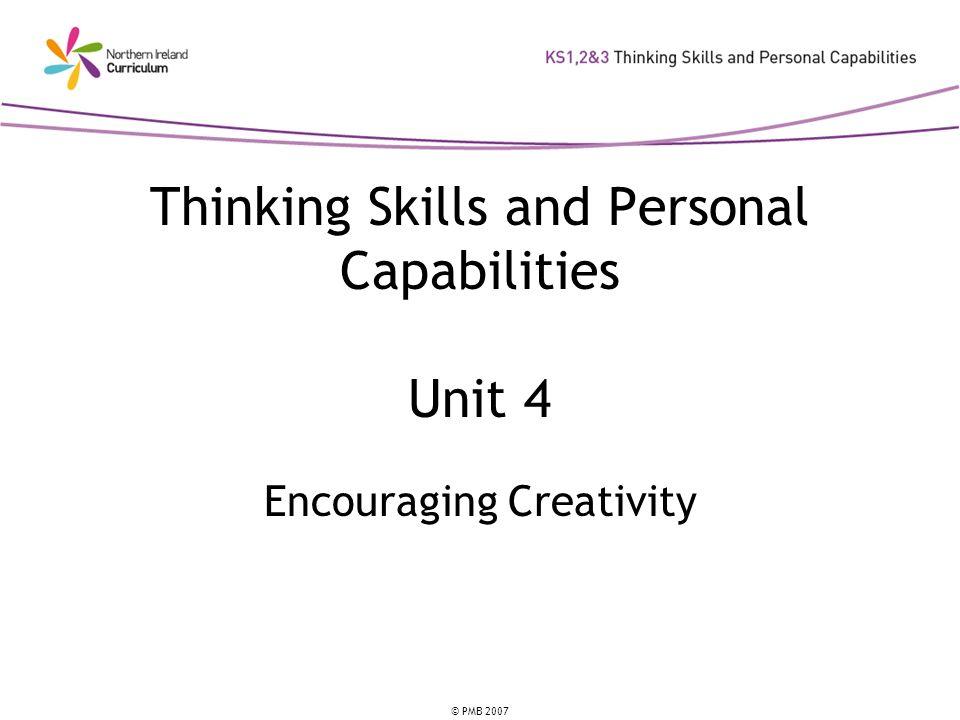 © PMB 2007 Thinking Skills and Personal Capabilities Unit 4 Encouraging Creativity