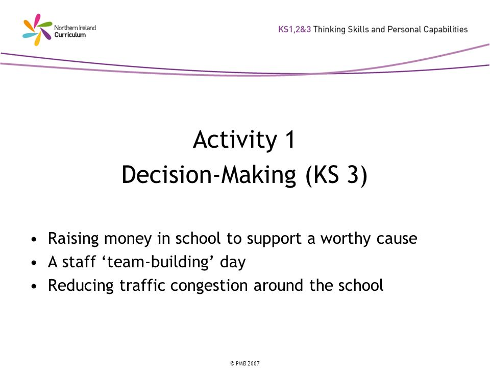 © PMB 2007 Activity 1 Decision-Making (KS 3) Raising money in school to support a worthy cause A staff team-building day Reducing traffic congestion around the school