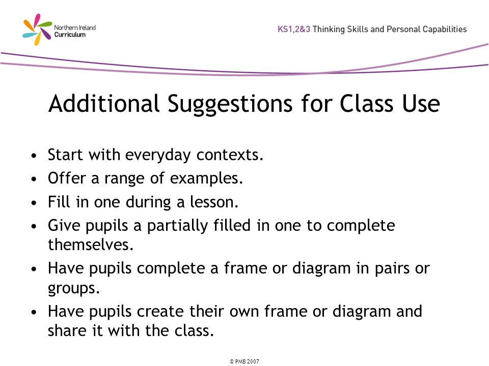 © PMB 2007 Additional Suggestions for Class Use Start with everyday contexts. Offer a range of examples. Fill in one during a lesson. Give pupils a pa