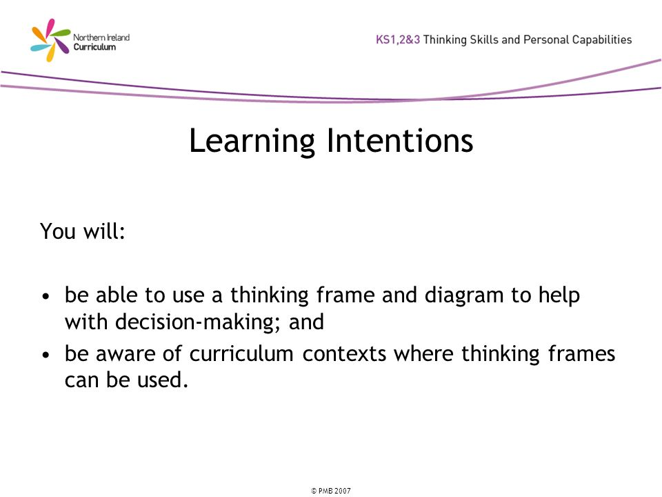 © PMB 2007 Learning Intentions You will: be able to use a thinking frame and diagram to help with decision-making; and be aware of curriculum contexts