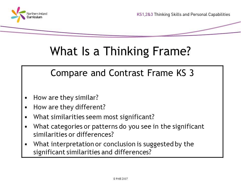 © PMB 2007 What Is a Thinking Frame. Compare and Contrast Frame KS 3 How are they similar.
