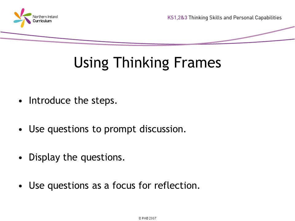 © PMB 2007 Using Thinking Frames Introduce the steps. Use questions to prompt discussion. Display the questions. Use questions as a focus for reflecti