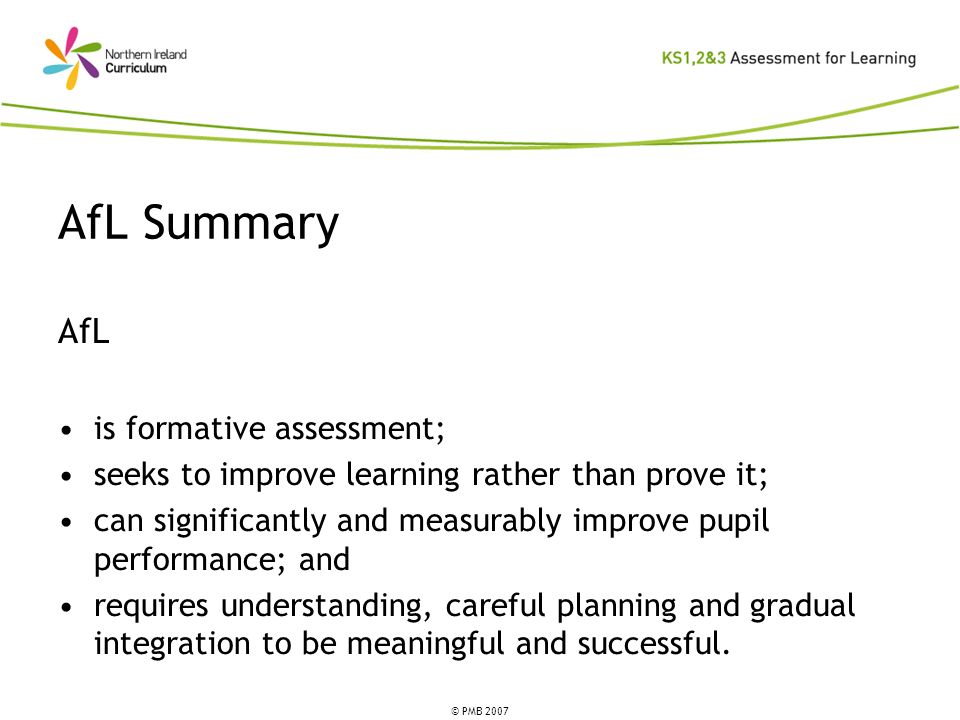 © PMB 2007 AfL is formative assessment; seeks to improve learning rather than prove it; can significantly and measurably improve pupil performance; an