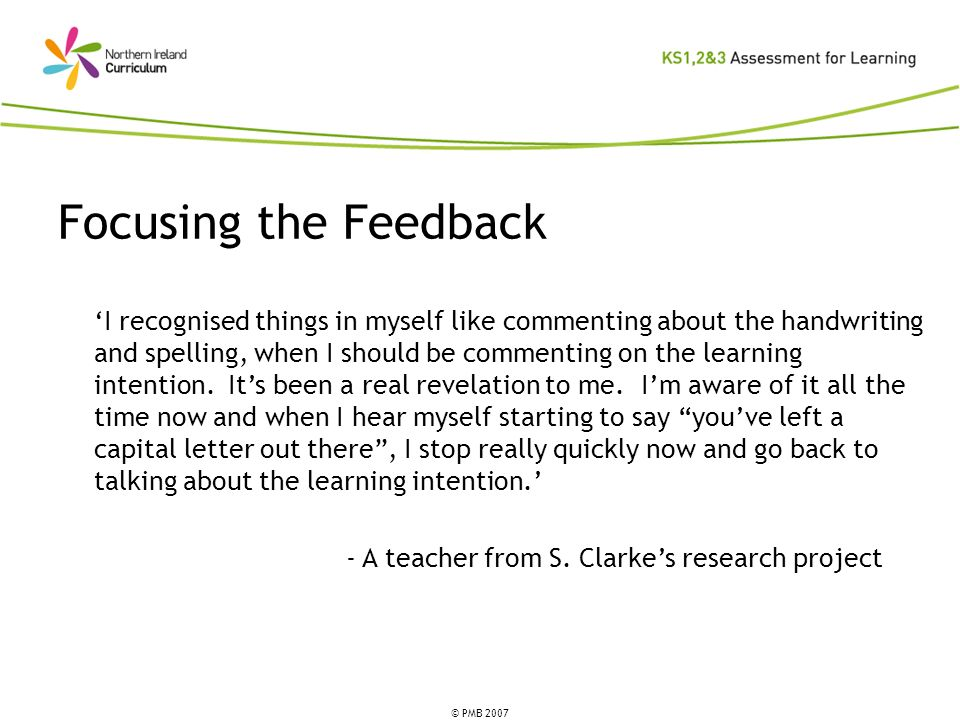 © PMB 2007 Focusing the Feedback I recognised things in myself like commenting about the handwriting and spelling, when I should be commenting on the learning intention.