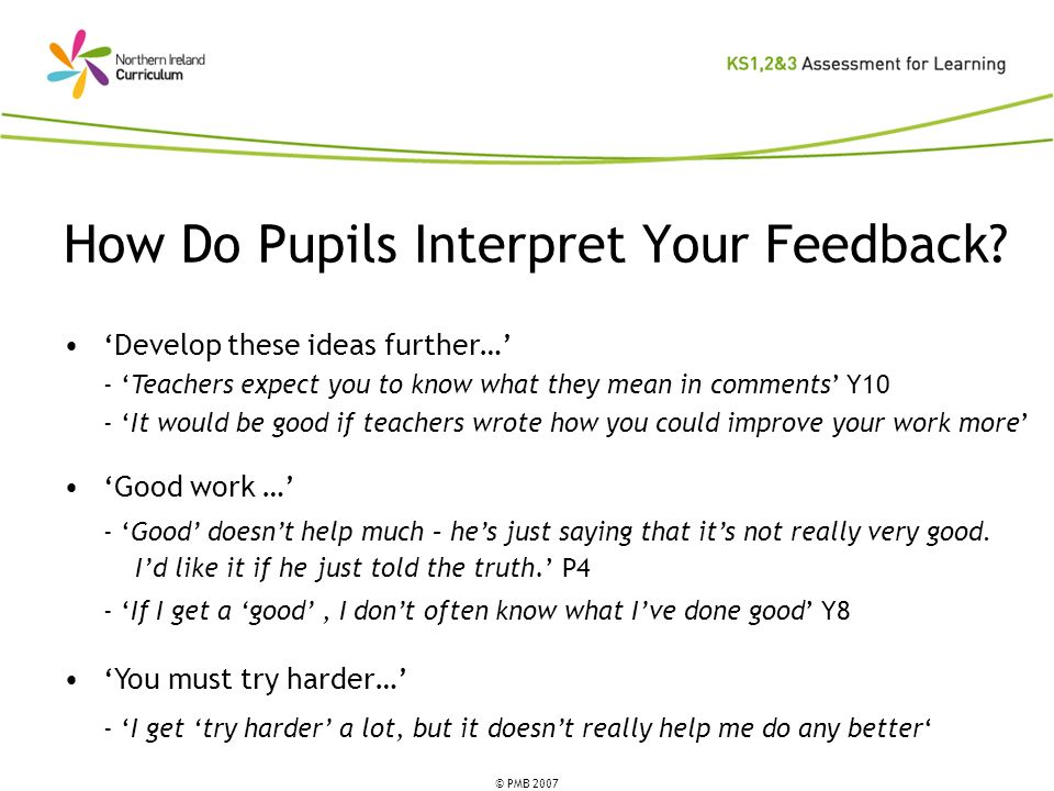 © PMB 2007 How Do Pupils Interpret Your Feedback? Develop these ideas further… - Teachers expect you to know what they mean in comments Y10 - It would