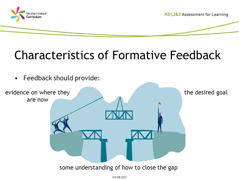 © PMB 2007 Characteristics of Formative Feedback the desired goal some understanding of how to close the gap evidence on where they are now Feedback should provide: