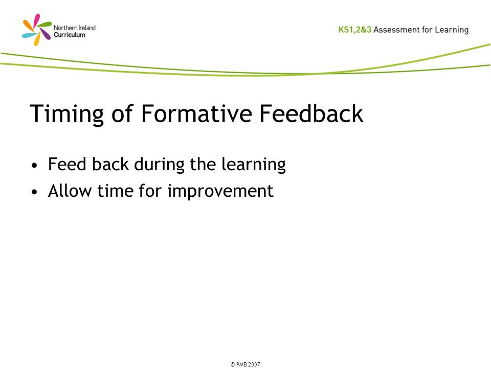 © PMB 2007 Timing of Formative Feedback Feed back during the learning Allow time for improvement