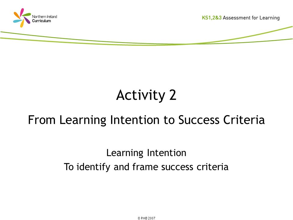© PMB 2007 Activity 2 From Learning Intention to Success Criteria Learning Intention To identify and frame success criteria