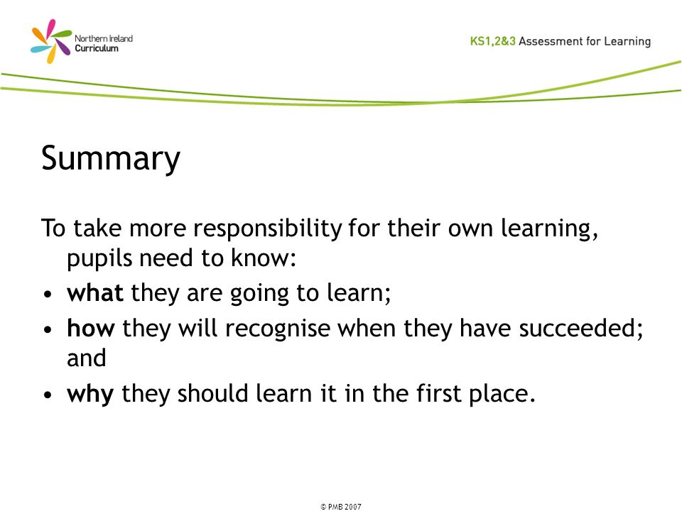 © PMB 2007 Summary To take more responsibility for their own learning, pupils need to know: what they are going to learn; how they will recognise when