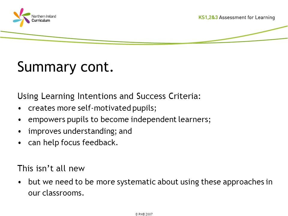 © PMB 2007 Summary cont. Using Learning Intentions and Success Criteria: creates more self-motivated pupils; empowers pupils to become independent lea