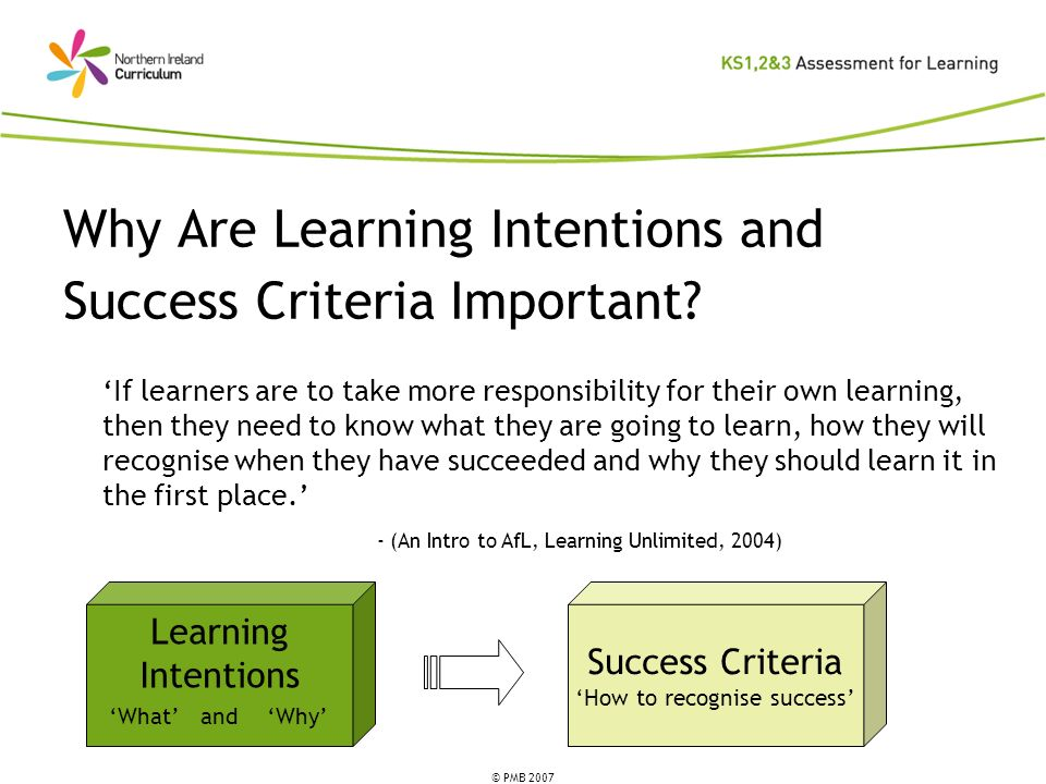 © PMB 2007 Why Are Learning Intentions and Success Criteria Important? If learners are to take more responsibility for their own learning, then they n