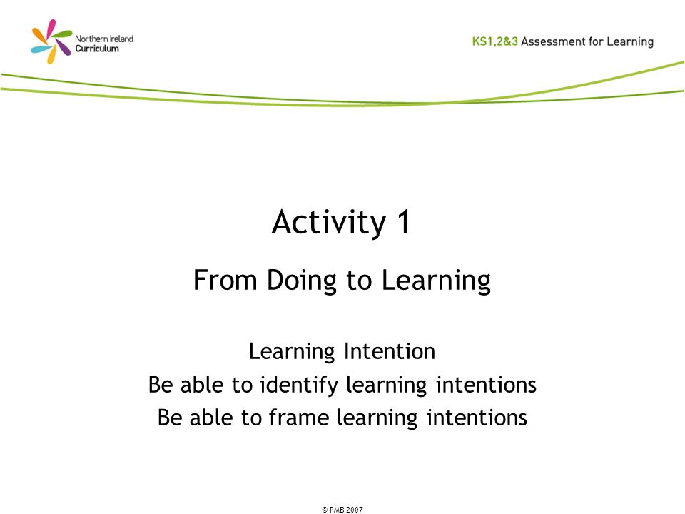 © PMB 2007 Activity 1 From Doing to Learning Learning Intention Be able to identify learning intentions Be able to frame learning intentions