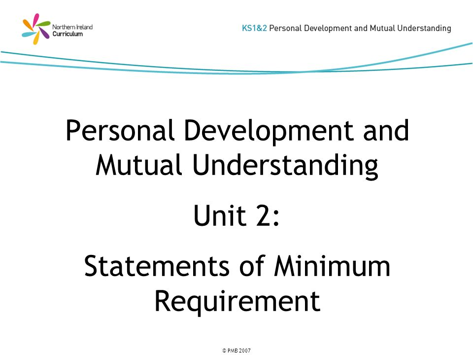 © PMB 2007 Personal Development and Mutual Understanding Unit 2: Statements of Minimum Requirement
