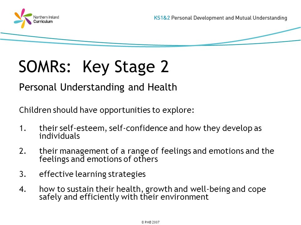 © PMB 2007 SOMRs: Key Stage 2 Personal Understanding and Health Children should have opportunities to explore: 1.their self-esteem, self-confidence an