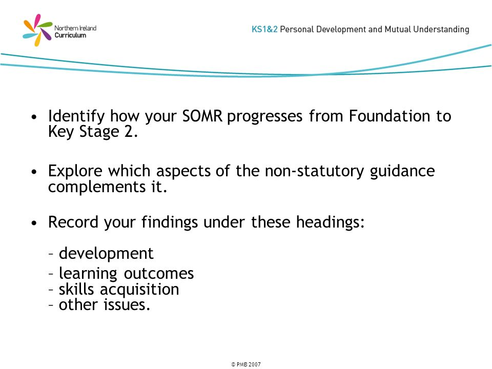 © PMB 2007 Identify how your SOMR progresses from Foundation to Key Stage 2. Explore which aspects of the non-statutory guidance complements it. Recor