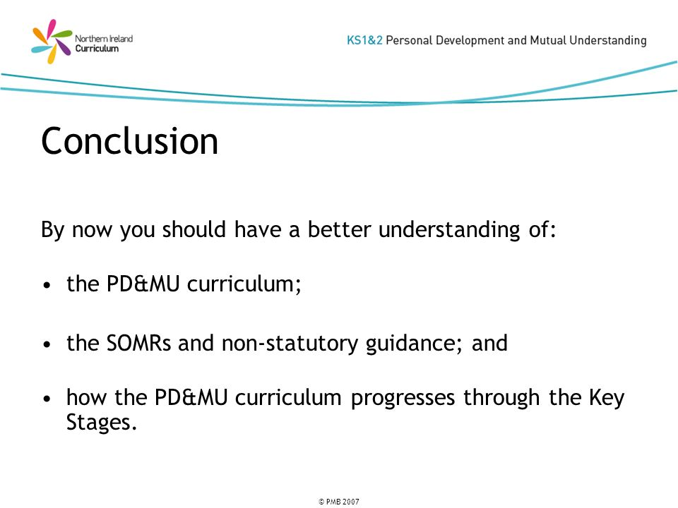 © PMB 2007 Conclusion By now you should have a better understanding of: the PD&MU curriculum; the SOMRs and non-statutory guidance; and how the PD&MU curriculum progresses through the Key Stages.