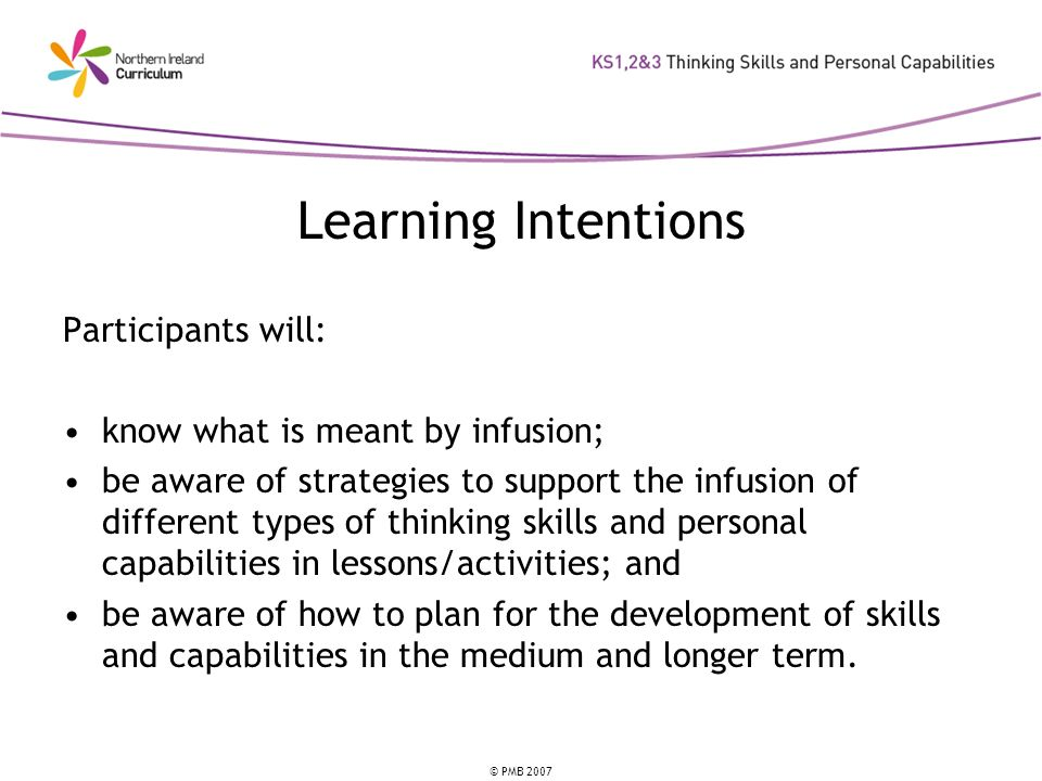© PMB 2007 Learning Intentions Participants will: know what is meant by infusion; be aware of strategies to support the infusion of different types of thinking skills and personal capabilities in lessons/activities; and be aware of how to plan for the development of skills and capabilities in the medium and longer term.