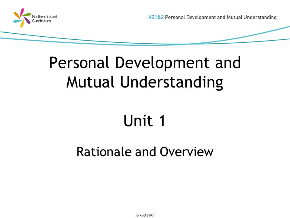 © PMB 2007 Personal Development and Mutual Understanding Unit 1 Rationale and Overview