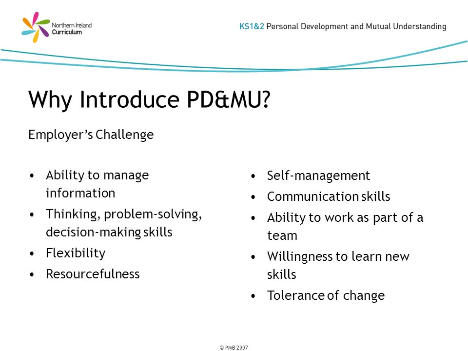 © PMB 2007 Employers Challenge Ability to manage information Thinking, problem-solving, decision-making skills Flexibility Resourcefulness Why Introduce PD&MU.