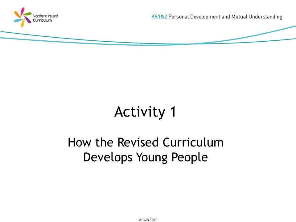 © PMB 2007 Activity 1 How the Revised Curriculum Develops Young People