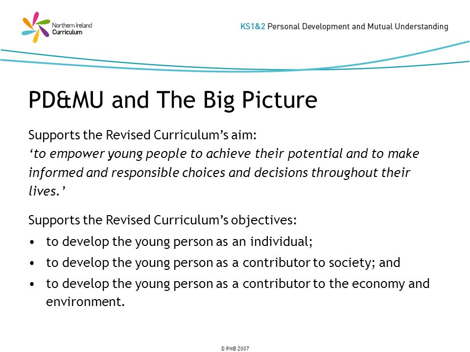 © PMB 2007 Young Persons Plea: How is what I am learning at school today going to be helpful to me now or in the future.