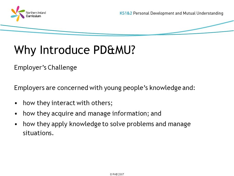 © PMB 2007 Employers Challenge Employers are concerned with young peoples knowledge and: how they interact with others; how they acquire and manage information; and how they apply knowledge to solve problems and manage situations.