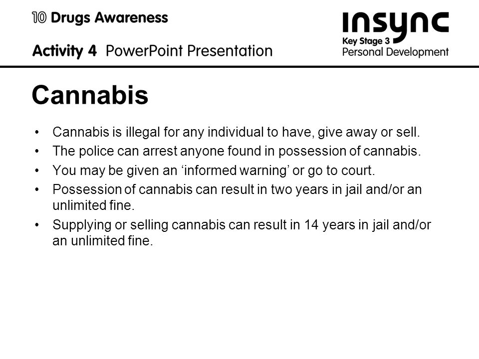 Cannabis Cannabis is illegal for any individual to have, give away or sell.