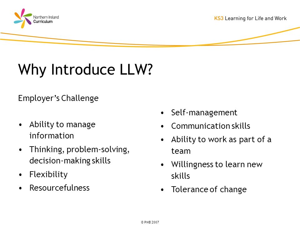 © PMB 2007 Employers Challenge Ability to manage information Thinking, problem-solving, decision-making skills Flexibility Resourcefulness Why Introduce LLW.