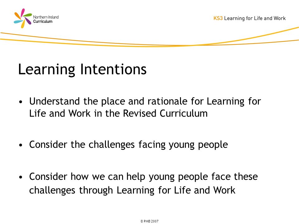 © PMB 2007 Understand the place and rationale for Learning for Life and Work in the Revised Curriculum Consider the challenges facing young people Consider how we can help young people face these challenges through Learning for Life and Work Learning Intentions
