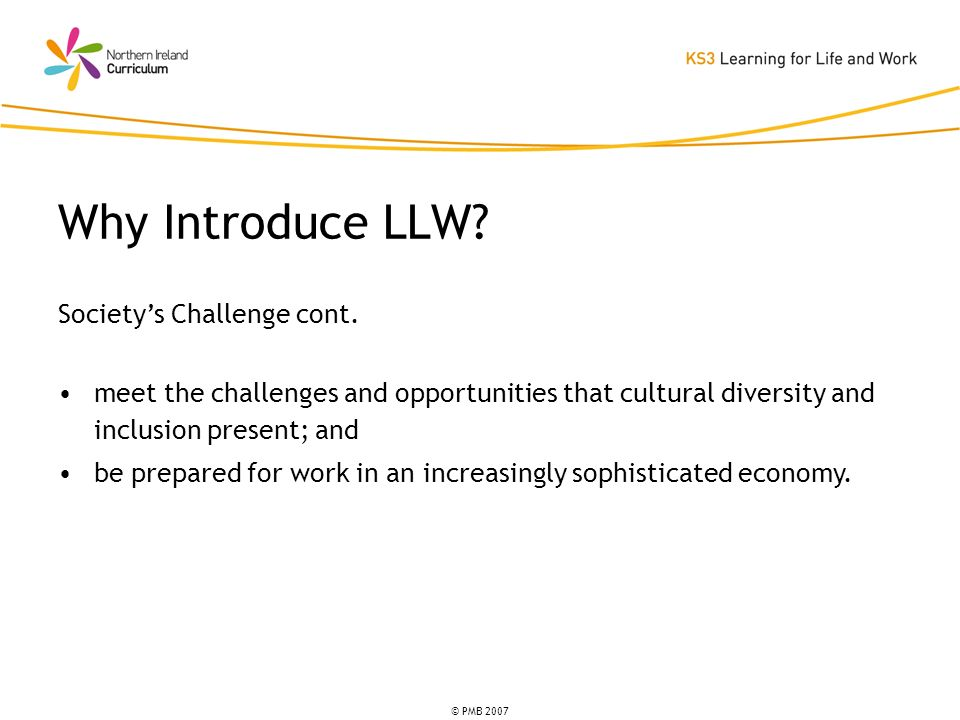 © PMB 2007 Societys Challenge cont. meet the challenges and opportunities that cultural diversity and inclusion present; and be prepared for work in a