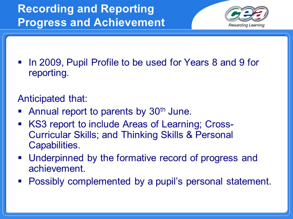 Recording and Reporting Progress and Achievement In 2009, Pupil Profile to be used for Years 8 and 9 for reporting. Anticipated that: Annual report to