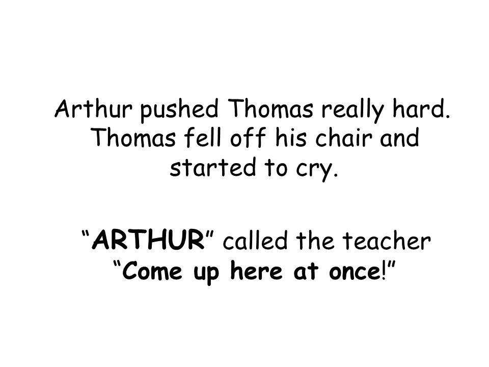 Arthur pushed Thomas really hard. Thomas fell off his chair and started to cry.