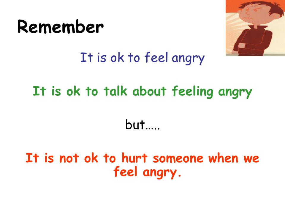 Remember It is ok to feel angry It is ok to talk about feeling angry but…..