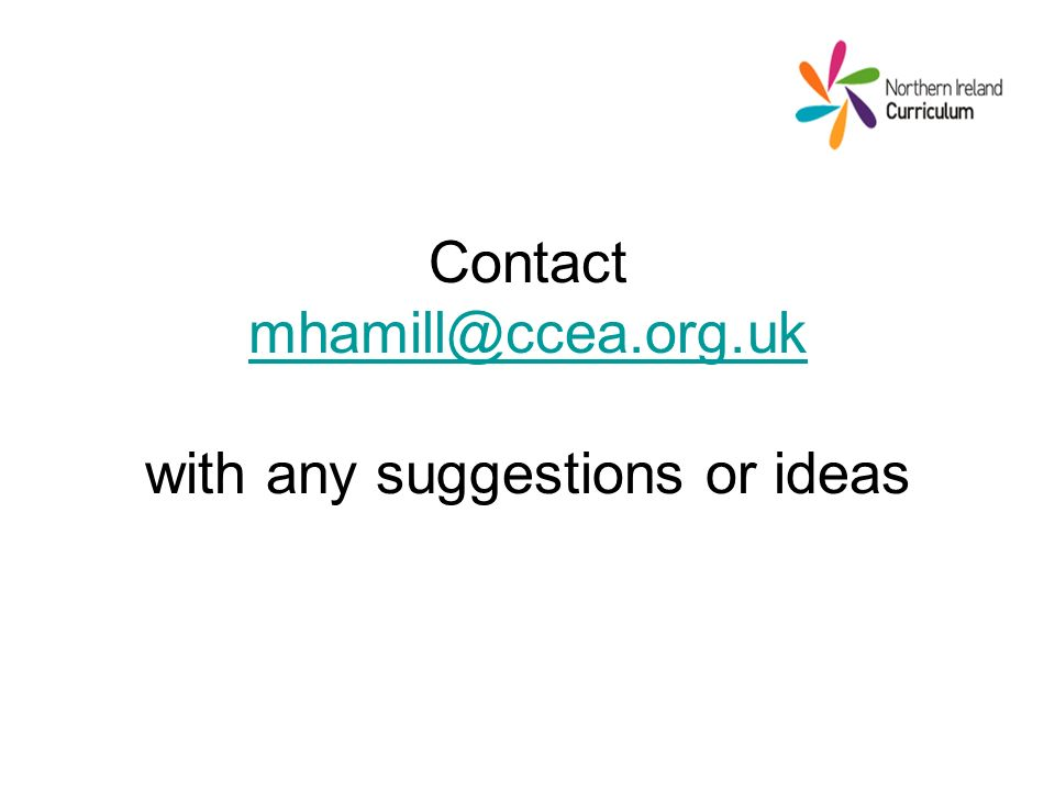 Contact mhamill@ccea.org.uk with any suggestions or ideas mhamill@ccea.org.uk