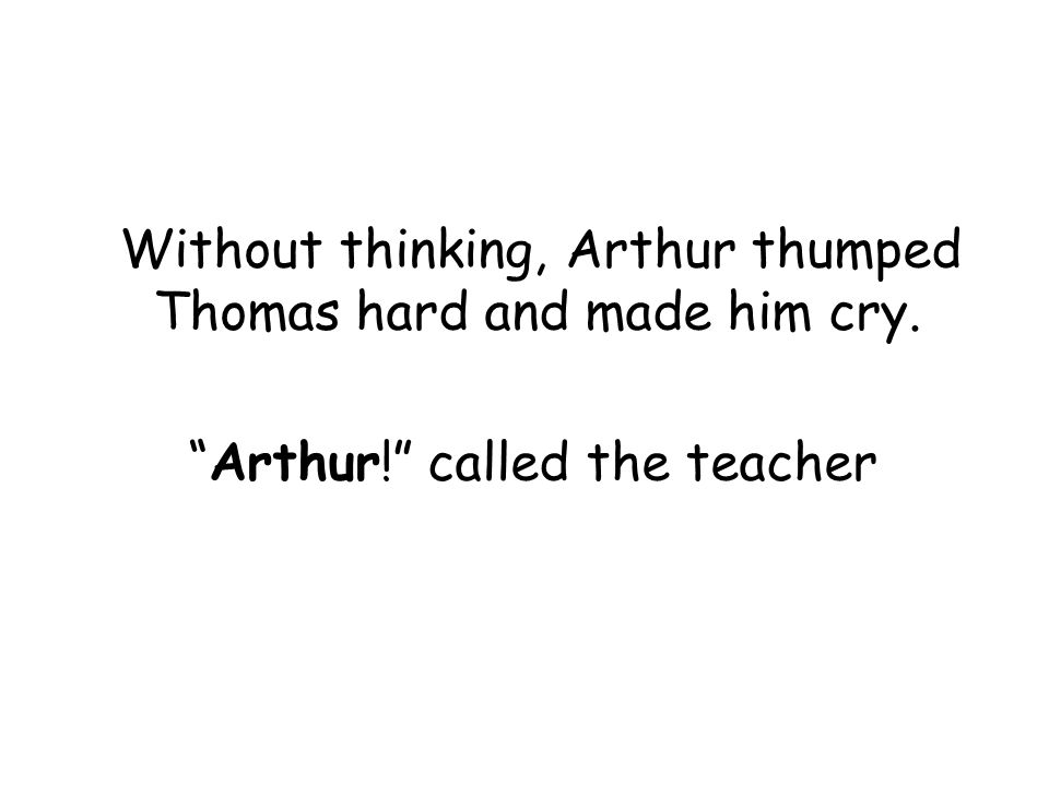 Without thinking, Arthur thumped Thomas hard and made him cry. Arthur! called the teacher