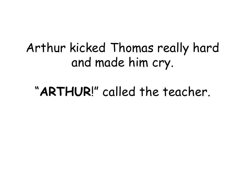 Arthur kicked Thomas really hard and made him cry.ARTHUR! called the teacher.