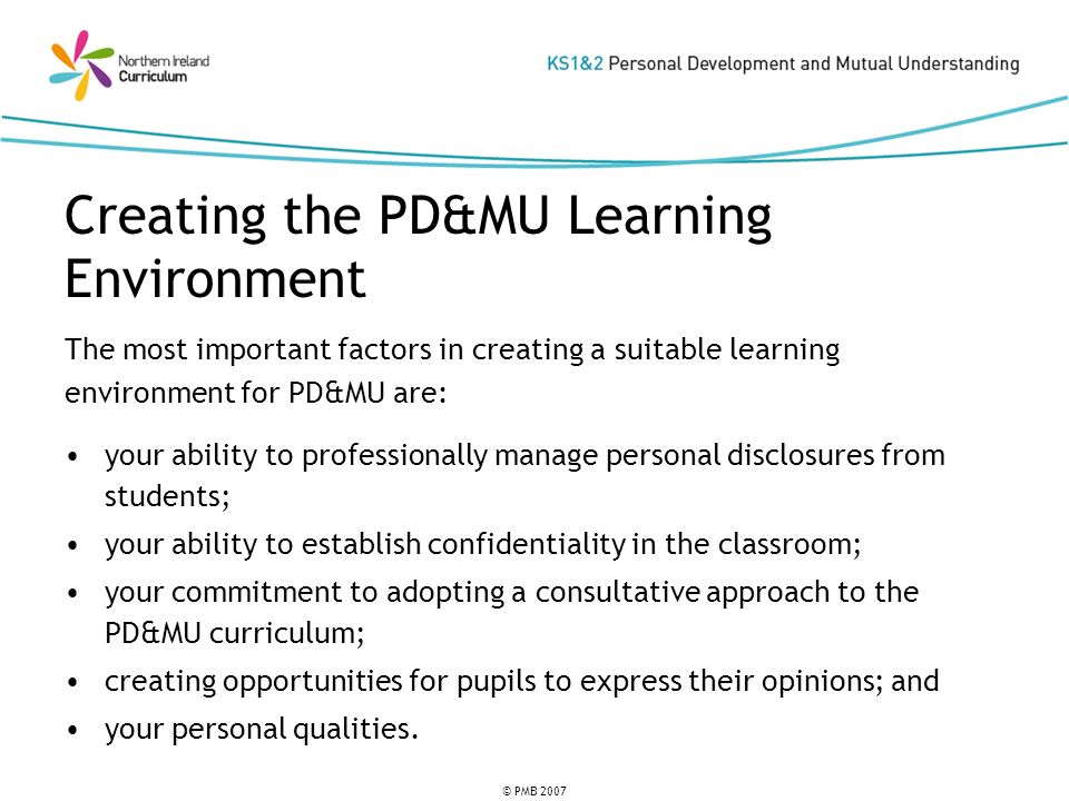 © PMB 2007 The most important factors in creating a suitable learning environment for PD&MU are: your ability to professionally manage personal disclosures from students; your ability to establish confidentiality in the classroom; your commitment to adopting a consultative approach to the PD&MU curriculum; creating opportunities for pupils to express their opinions; and your personal qualities.