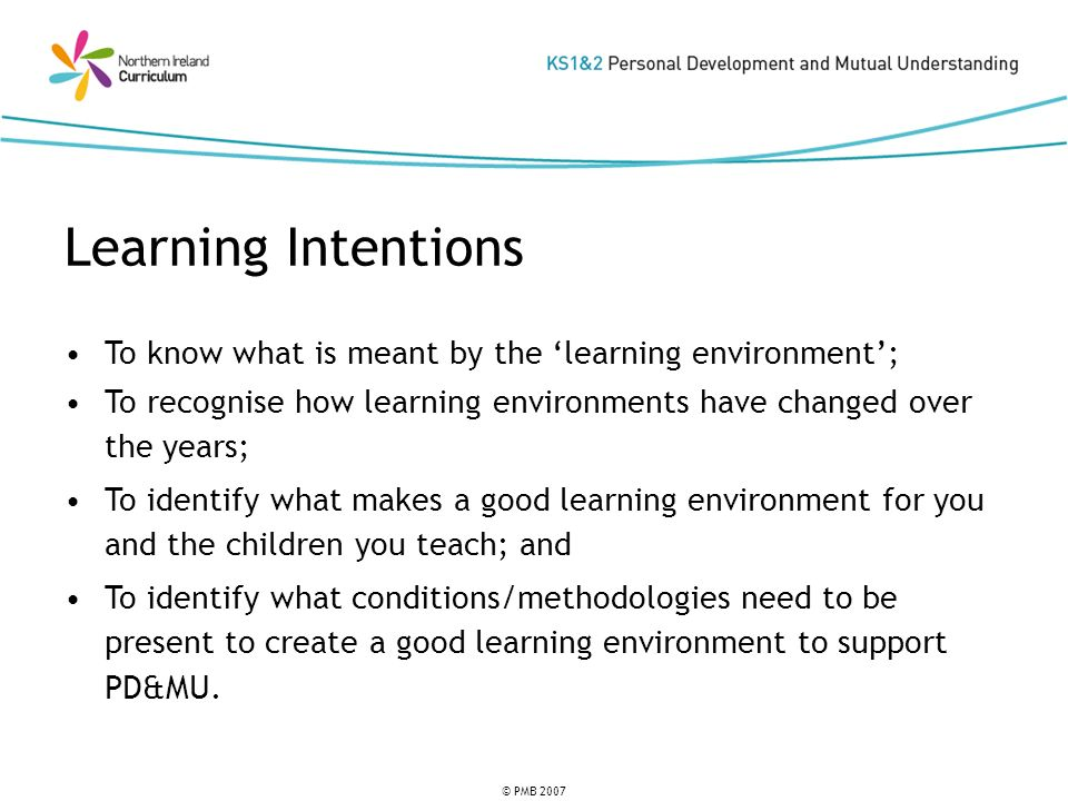 © PMB 2007 To know what is meant by the learning environment; To recognise how learning environments have changed over the years; To identify what makes a good learning environment for you and the children you teach; and To identify what conditions/methodologies need to be present to create a good learning environment to support PD&MU.