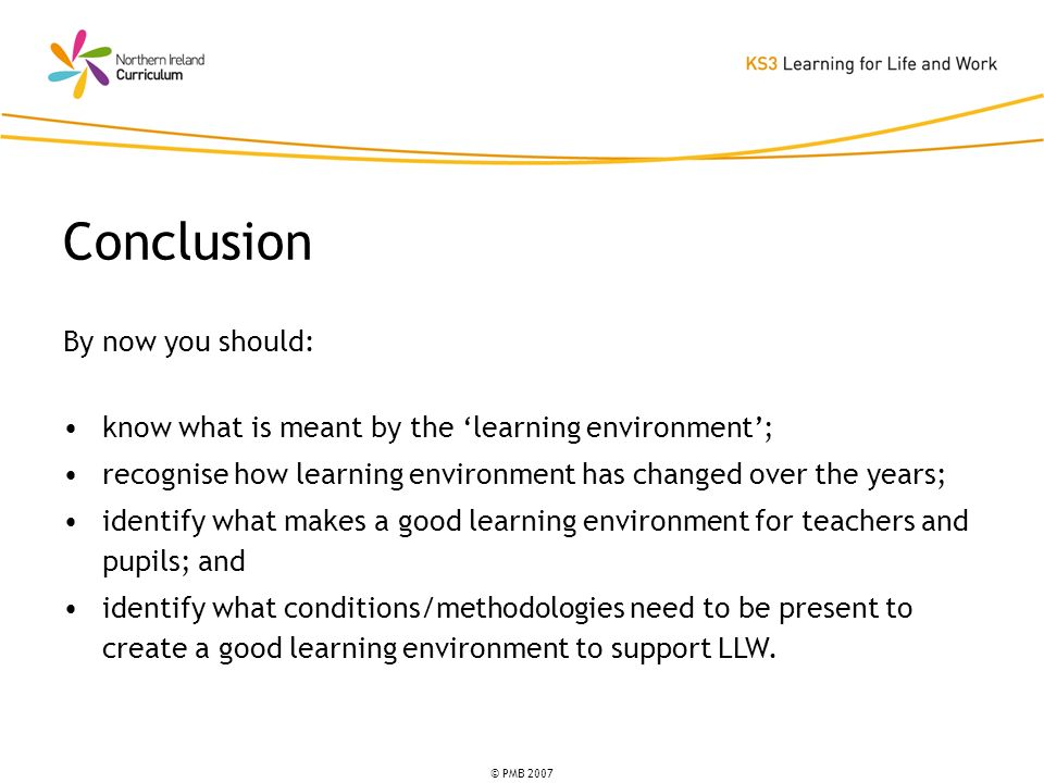 © PMB 2007 By now you should: know what is meant by the learning environment; recognise how learning environment has changed over the years; identify what makes a good learning environment for teachers and pupils; and identify what conditions/methodologies need to be present to create a good learning environment to support LLW.