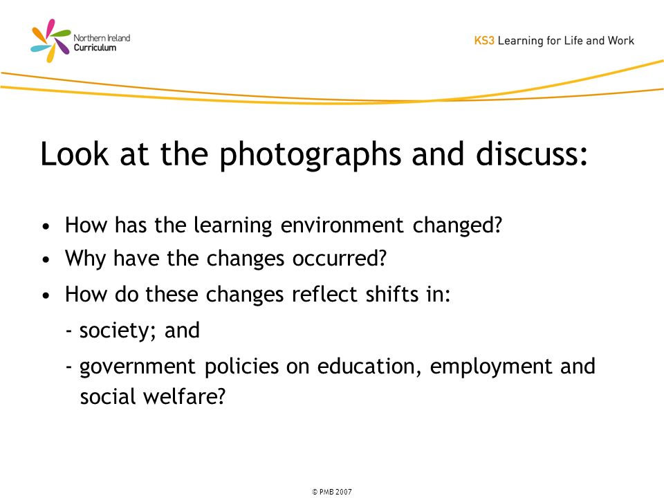 © PMB 2007 How has the learning environment changed? Why have the changes occurred? How do these changes reflect shifts in: - society; and - governmen