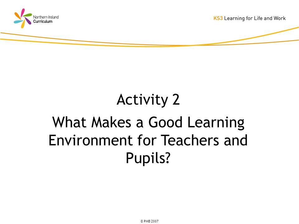 © PMB 2007 Activity 2 What Makes a Good Learning Environment for Teachers and Pupils?