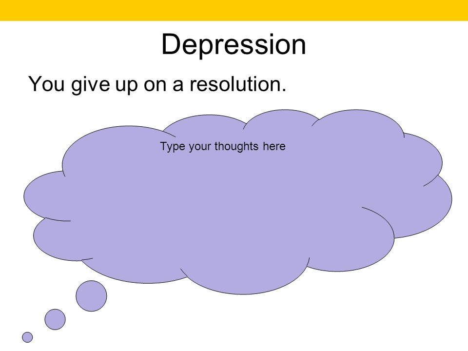 Depression You give up on a resolution. Type your thoughts here